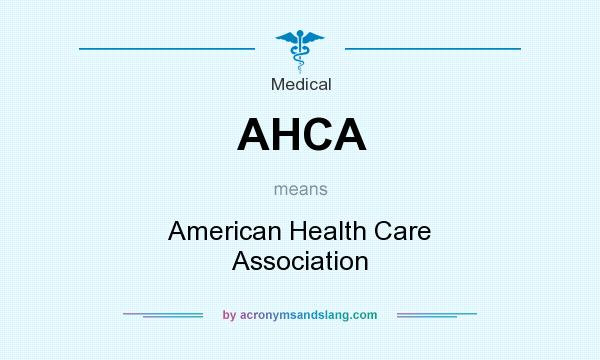 What does AHCA mean? It stands for American Health Care Association