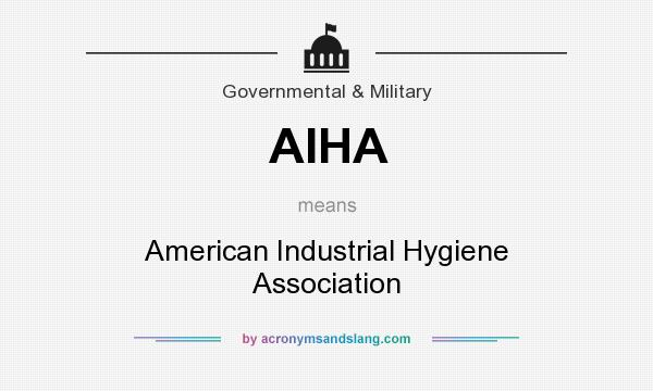 What does AIHA mean? It stands for American Industrial Hygiene Association