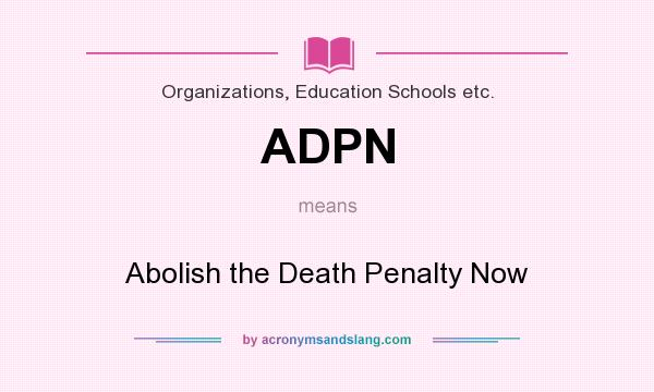 What does ADPN mean? It stands for Abolish the Death Penalty Now