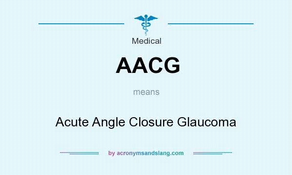 What does AACG mean? It stands for Acute Angle Closure Glaucoma