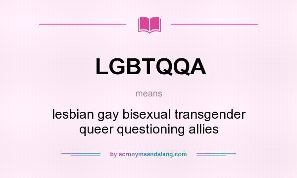 What does LGBTQQA mean? It stands for lesbian gay bisexual transgender queer questioning allies