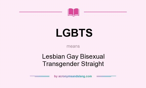 What does LGBTS mean? It stands for Lesbian Gay Bisexual Transgender Straight