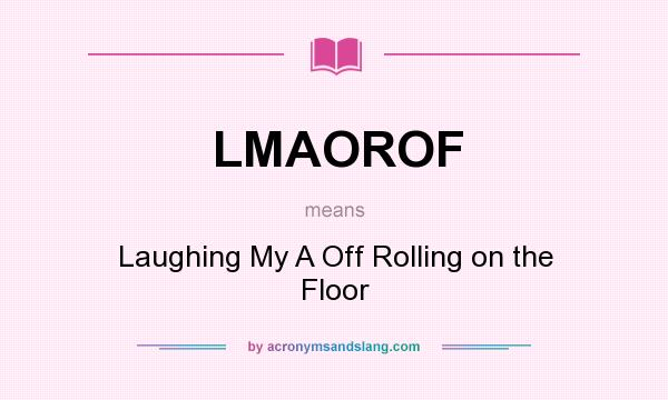 What does LMAOROF mean? It stands for Laughing My A Off Rolling on the Floor