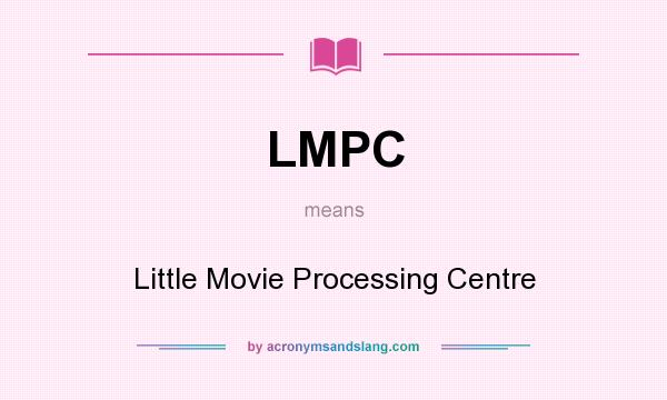 What does LMPC mean? It stands for Little Movie Processing Centre