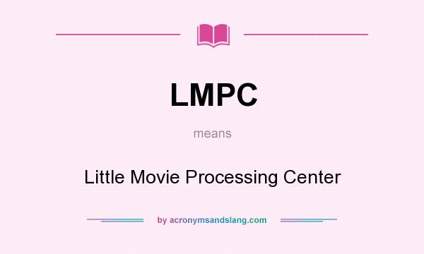 What does LMPC mean? It stands for Little Movie Processing Center