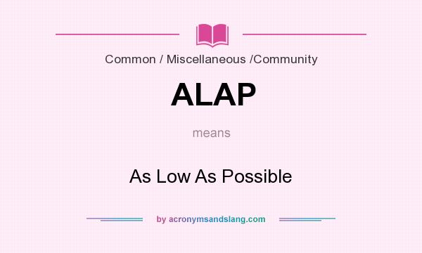 What does ALAP mean? It stands for As Low As Possible