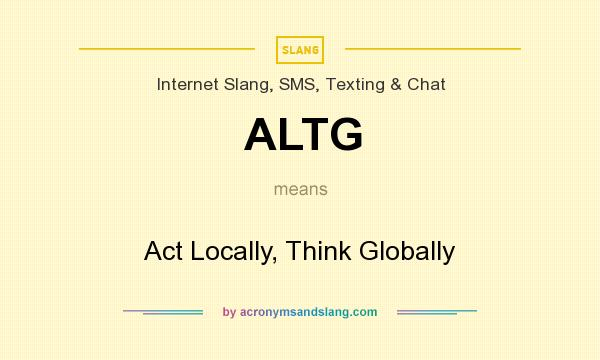 What does ALTG mean? It stands for Act Locally, Think Globally