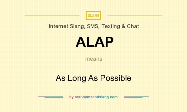 What does ALAP mean? It stands for As Long As Possible