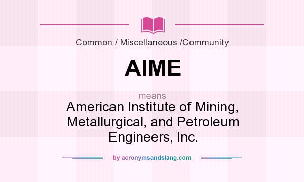 What does AIME mean? It stands for American Institute of Mining, Metallurgical, and Petroleum Engineers, Inc.