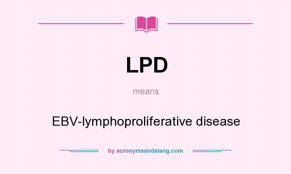 What does LPD mean? It stands for EBV-lymphoproliferative disease