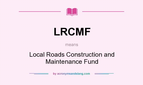 What does LRCMF mean? It stands for Local Roads Construction and Maintenance Fund