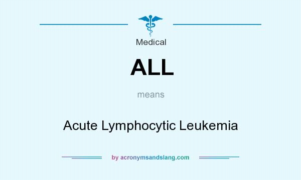 What does ALL mean? It stands for Acute Lymphocytic Leukemia