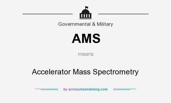 What does AMS mean? It stands for Accelerator Mass Spectrometry