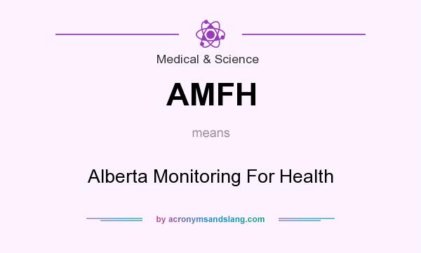 What does AMFH mean? It stands for Alberta Monitoring For Health