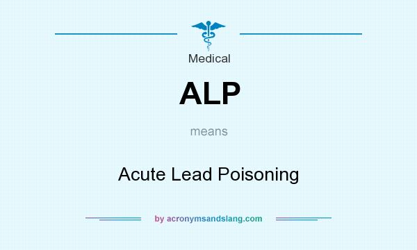 What does ALP mean? It stands for Acute Lead Poisoning