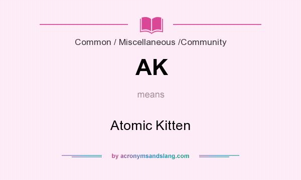 What does AK mean? It stands for Atomic Kitten