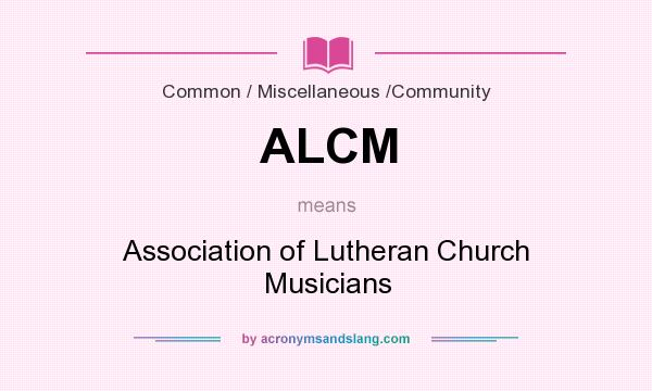What does ALCM mean? It stands for Association of Lutheran Church Musicians