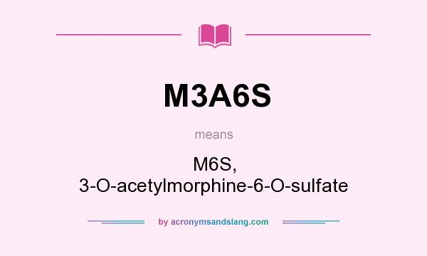 What does M3A6S mean? It stands for M6S, 3-O-acetylmorphine-6-O-sulfate