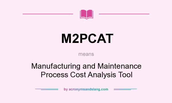 What does M2PCAT mean? It stands for Manufacturing and Maintenance Process Cost Analysis Tool