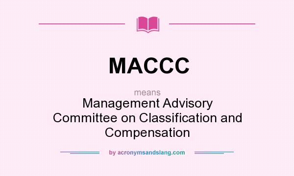 What does MACCC mean? It stands for Management Advisory Committee on Classification and Compensation