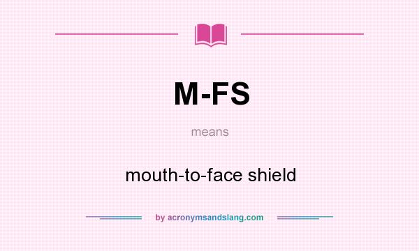 What does M-FS mean? It stands for mouth-to-face shield