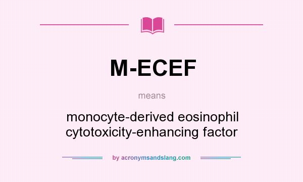 What does M-ECEF mean? It stands for monocyte-derived eosinophil cytotoxicity-enhancing factor