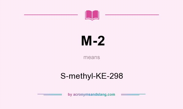 What does M-2 mean? It stands for S-methyl-KE-298