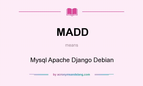 What does MADD mean? It stands for Mysql Apache Django Debian