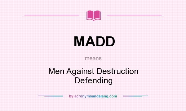 What does MADD mean? It stands for Men Against Destruction Defending