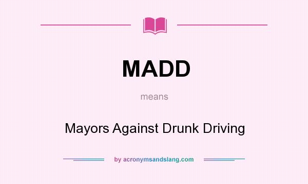 What does MADD mean? It stands for Mayors Against Drunk Driving