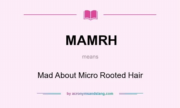 What does MAMRH mean? It stands for Mad About Micro Rooted Hair