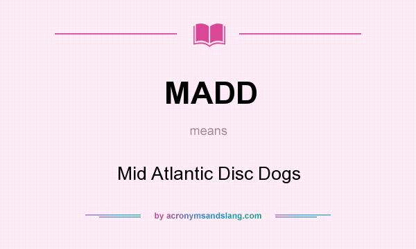 What does MADD mean? It stands for Mid Atlantic Disc Dogs