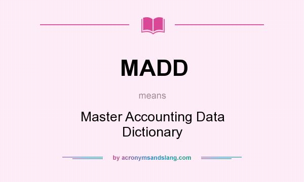 What does MADD mean? It stands for Master Accounting Data Dictionary