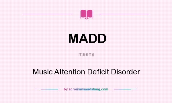 What does MADD mean? It stands for Music Attention Deficit Disorder