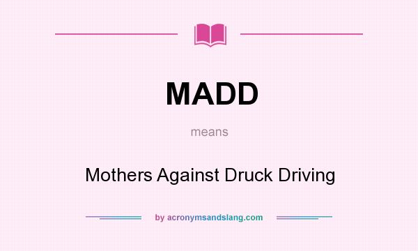 What does MADD mean? It stands for Mothers Against Druck Driving