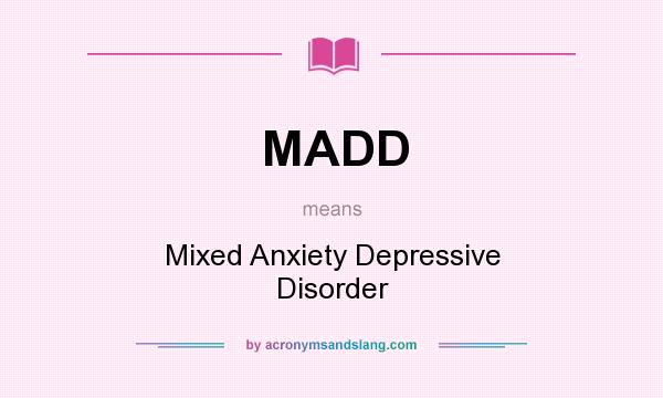 What does MADD mean? It stands for Mixed Anxiety Depressive Disorder