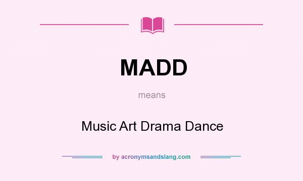 What does MADD mean? It stands for Music Art Drama Dance