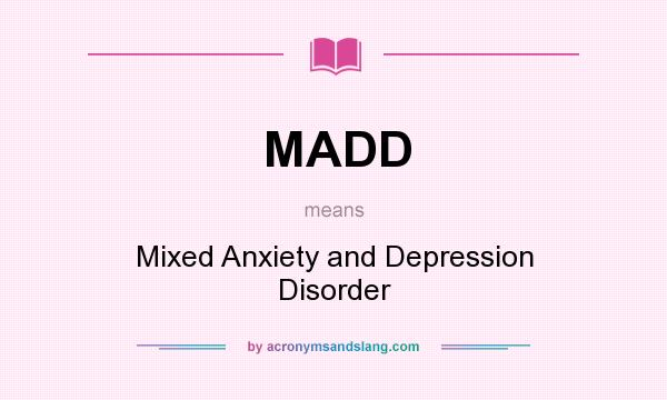 What does MADD mean? It stands for Mixed Anxiety and Depression Disorder