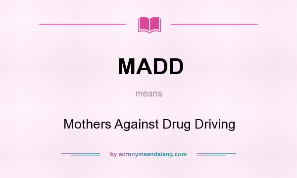 What does MADD mean? It stands for Mothers Against Drug Driving