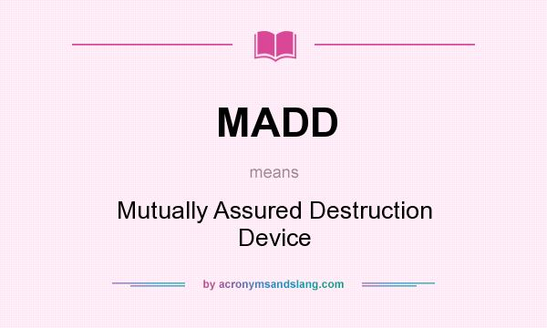 What does MADD mean? It stands for Mutually Assured Destruction Device