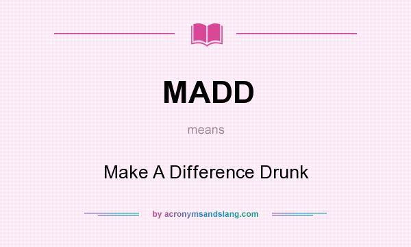 What does MADD mean? It stands for Make A Difference Drunk