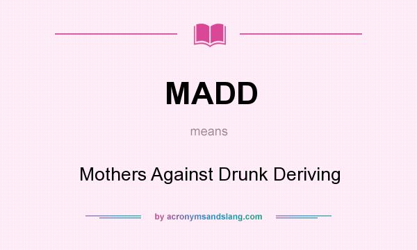 What does MADD mean? It stands for Mothers Against Drunk Deriving