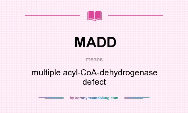 What does MADD mean? It stands for multiple acyl-CoA-dehydrogenase defect