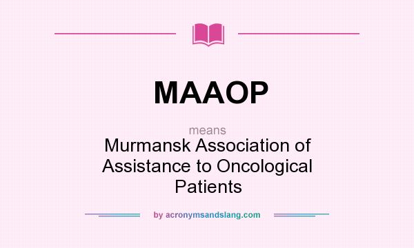 What does MAAOP mean? It stands for Murmansk Association of Assistance to Oncological Patients