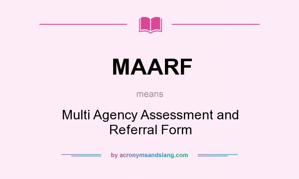 What does MAARF mean? It stands for Multi Agency Assessment and Referral Form