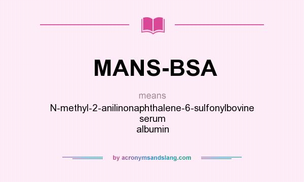 What does MANS-BSA mean? It stands for N-methyl-2-anilinonaphthalene-6-sulfonylbovine serum albumin