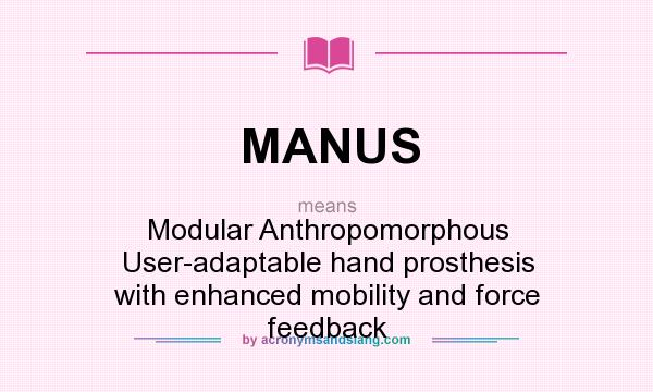 What does MANUS mean? It stands for Modular Anthropomorphous User-adaptable hand prosthesis with enhanced mobility and force feedback