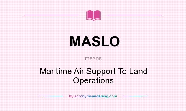 What does MASLO mean? It stands for Maritime Air Support To Land Operations