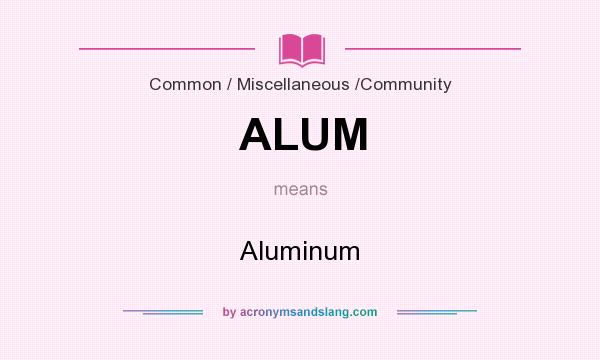 What does ALUM mean? It stands for Aluminum