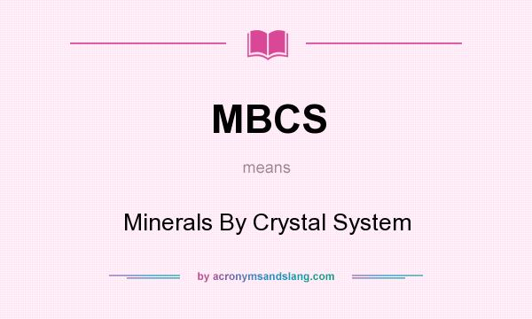 What does MBCS mean? It stands for Minerals By Crystal System